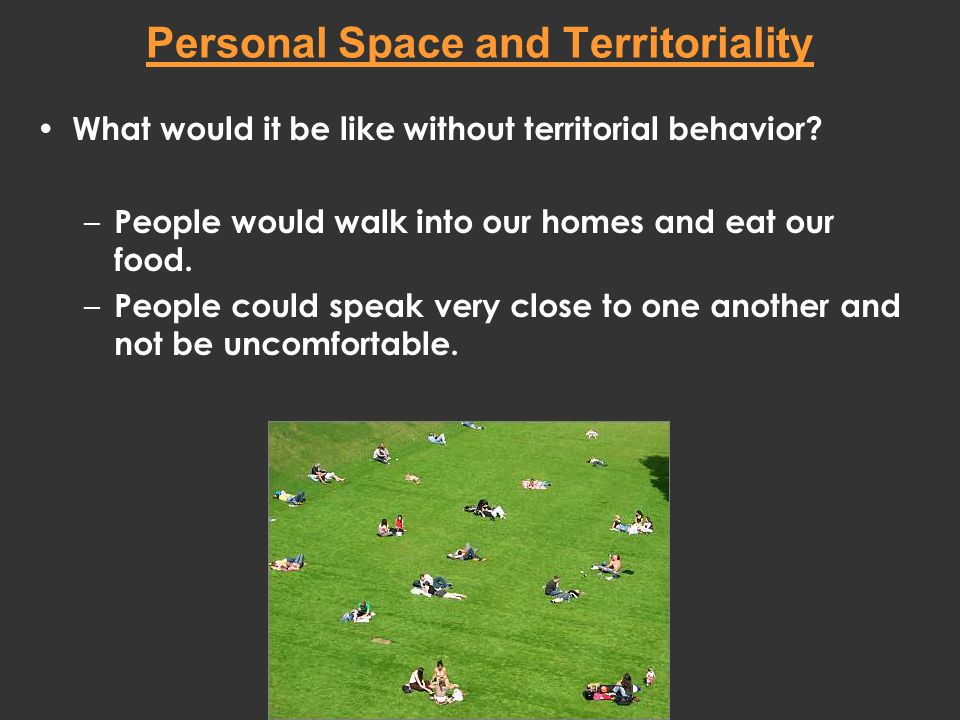 Personal Space and Territoriality What would it be like without territorial behavior? – People would walk into our homes and eat our food. – People co