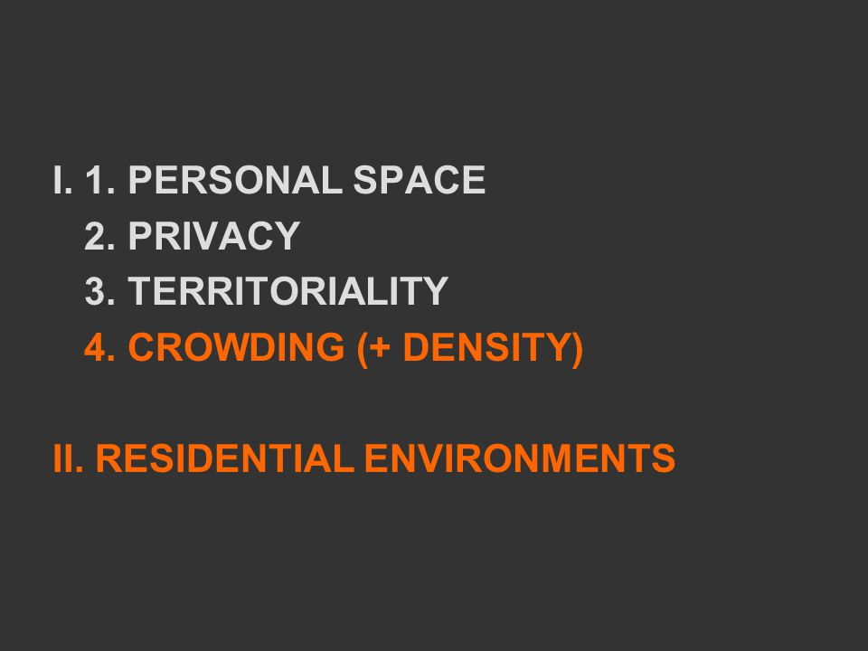 I. 1. PERSONAL SPACE 2. PRIVACY 3. TERRITORIALITY 4. CROWDING (+ DENSITY) II. RESIDENTIAL ENVIRONMENTS