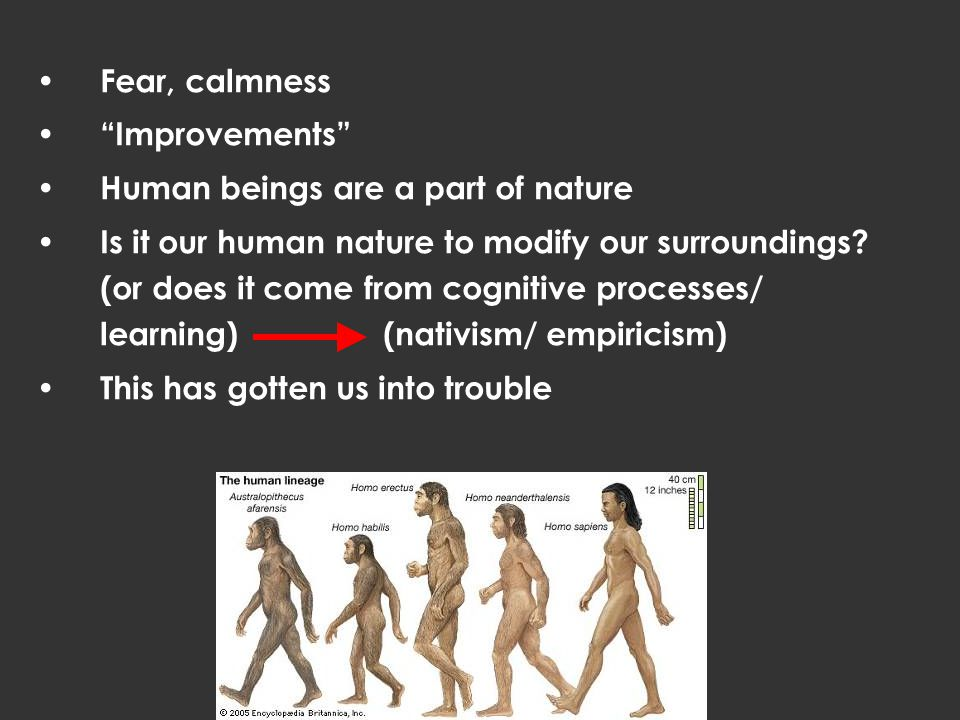 Fear, calmness Improvements Human beings are a part of nature Is it our human nature to modify our surroundings.