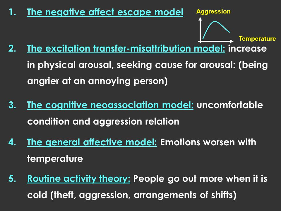 1.The negative affect escape model 2.The excitation transfer-misattribution model: increase in physical arousal, seeking cause for arousal: (being angrier at an annoying person) 3.The cognitive neoassociation model: uncomfortable condition and aggression relation 4.The general affective model: Emotions worsen with temperature 5.Routine activity theory: People go out more when it is cold (theft, aggression, arrangements of shifts) Aggression Temperature