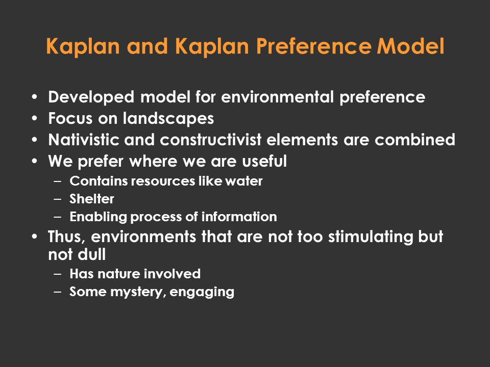Kaplan and Kaplan Preference Model Developed model for environmental preference Focus on landscapes Nativistic and constructivist elements are combined We prefer where we are useful – Contains resources like water – Shelter – Enabling process of information Thus, environments that are not too stimulating but not dull – Has nature involved – Some mystery, engaging