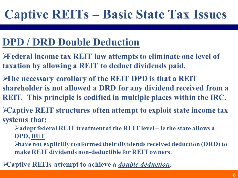 6 Captive REITs – Basic State Tax Issues DPD / DRD Double Deduction  Federal income tax REIT law attempts to eliminate one level of taxation by allowing a REIT to deduct dividends paid.