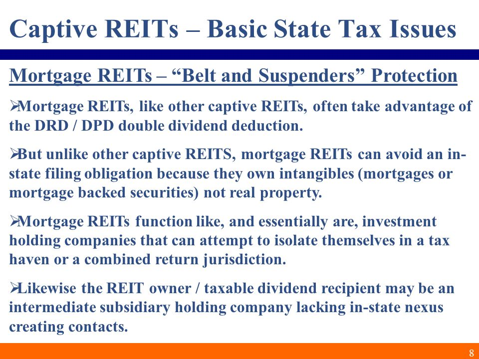 8 Captive REITs – Basic State Tax Issues Mortgage REITs – Belt and Suspenders Protection  Mortgage REITs, like other captive REITs, often take advantage of the DRD / DPD double dividend deduction.