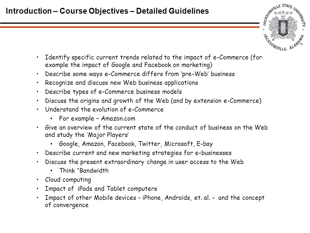 Introduction – Course Objectives – Detailed Guidelines Identify specific current trends related to the impact of e-Commerce (for example the impact of Google and Facebook on marketing) Describe some ways e-Commerce differs from 'pre-Web' business Recognize and discuss new Web business applications Describe types of e-Commerce business models Discuss the origins and growth of the Web (and by extension e-Commerce) Understand the evolution of e-Commerce For example – Amazon.com Give an overview of the current state of the conduct of business on the Web and study the 'Major Players' Google, Amazon, Facebook, Twitter, Microsoft, E-bay Describe current and new marketing strategies for e-businesses Discuss the present extraordinary change in user access to the Web Think Bandwidth Cloud computing Impact of iPads and Tablet computers Impact of other Mobile devices - iPhone, Androids, et.