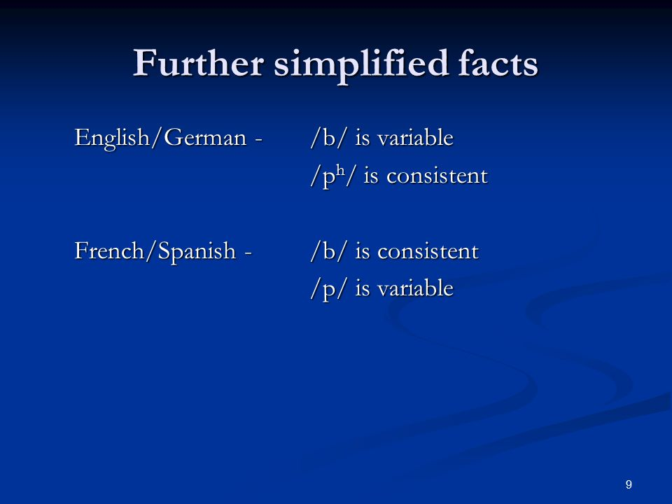 9 Further simplified facts English/German - /b/ is variable /p h / is consistent French/Spanish -/b/ is consistent /p/ is variable
