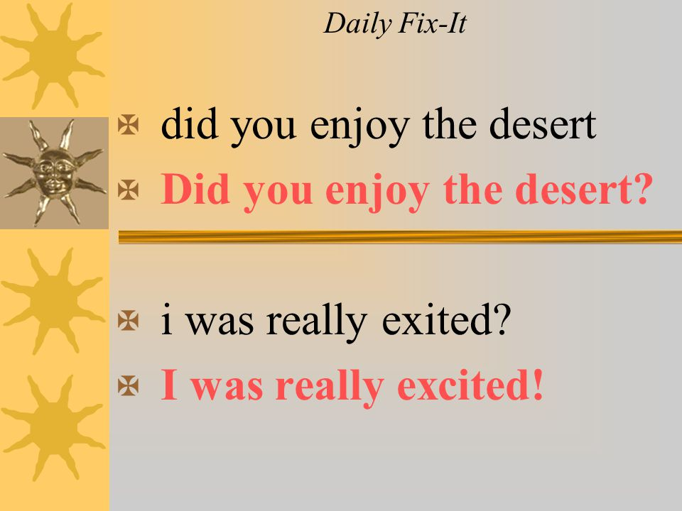 Daily Fix-It X did you enjoy the desert X Did you enjoy the desert? X i was really exited? X I was really excited!