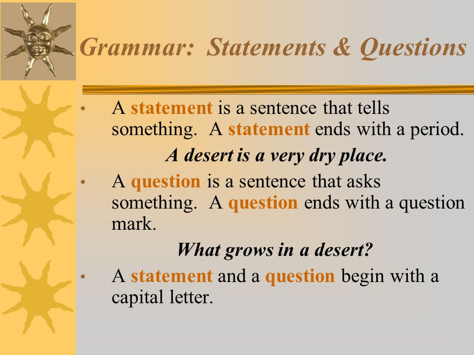 Grammar: Statements & Questions A statement is a sentence that tells something. A statement ends with a period. A desert is a very dry place. A questi