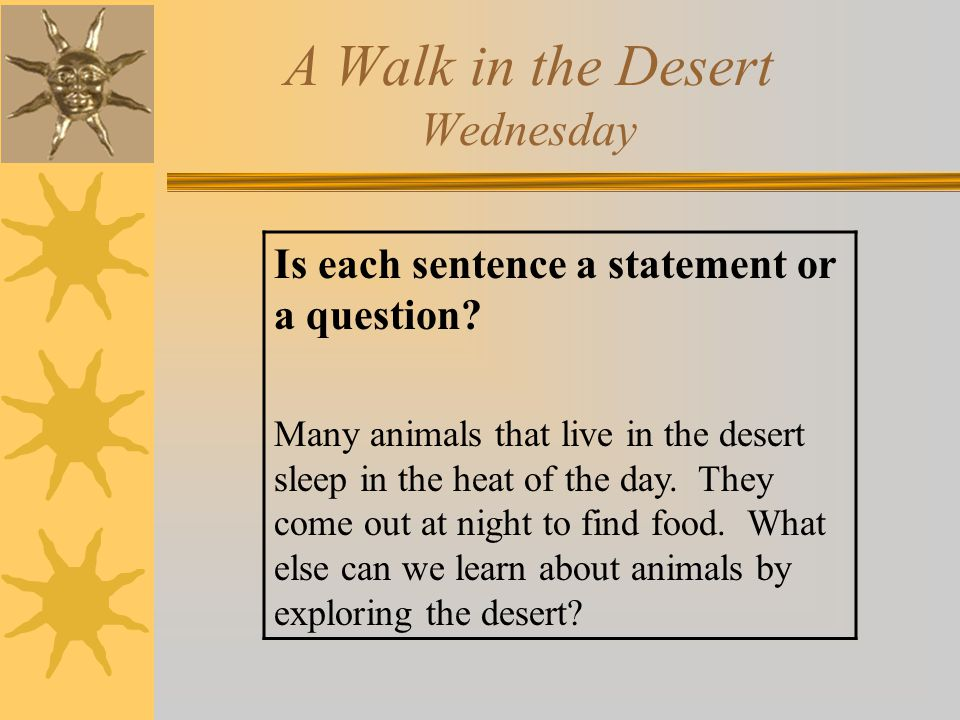 A Walk in the Desert Wednesday Is each sentence a statement or a question? Many animals that live in the desert sleep in the heat of the day. They com