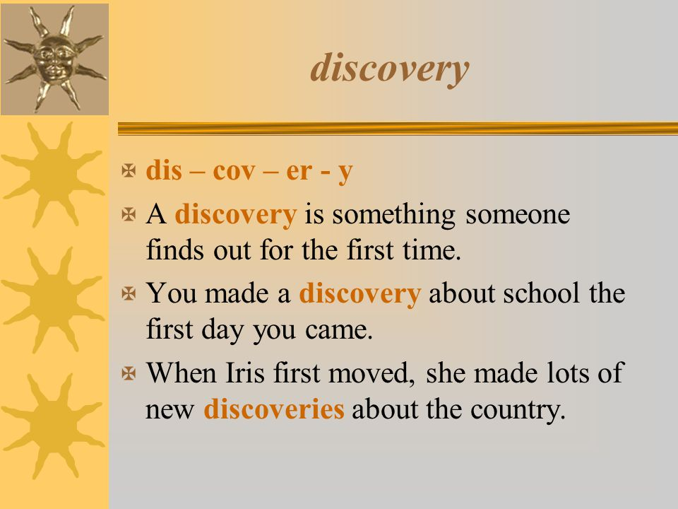 discovery X dis – cov – er - y X A discovery is something someone finds out for the first time. X You made a discovery about school the first day you