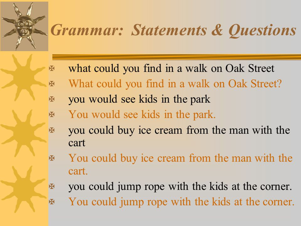 Grammar: Statements & Questions X what could you find in a walk on Oak Street X What could you find in a walk on Oak Street? X you would see kids in t