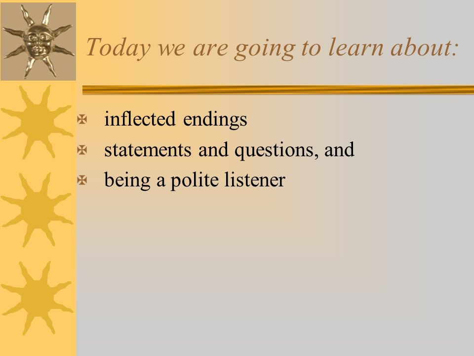 Today we are going to learn about: X inflected endings X statements and questions, and X being a polite listener