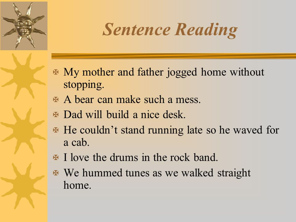 Sentence Reading X My mother and father jogged home without stopping. X A bear can make such a mess. X Dad will build a nice desk. X He couldn't stand