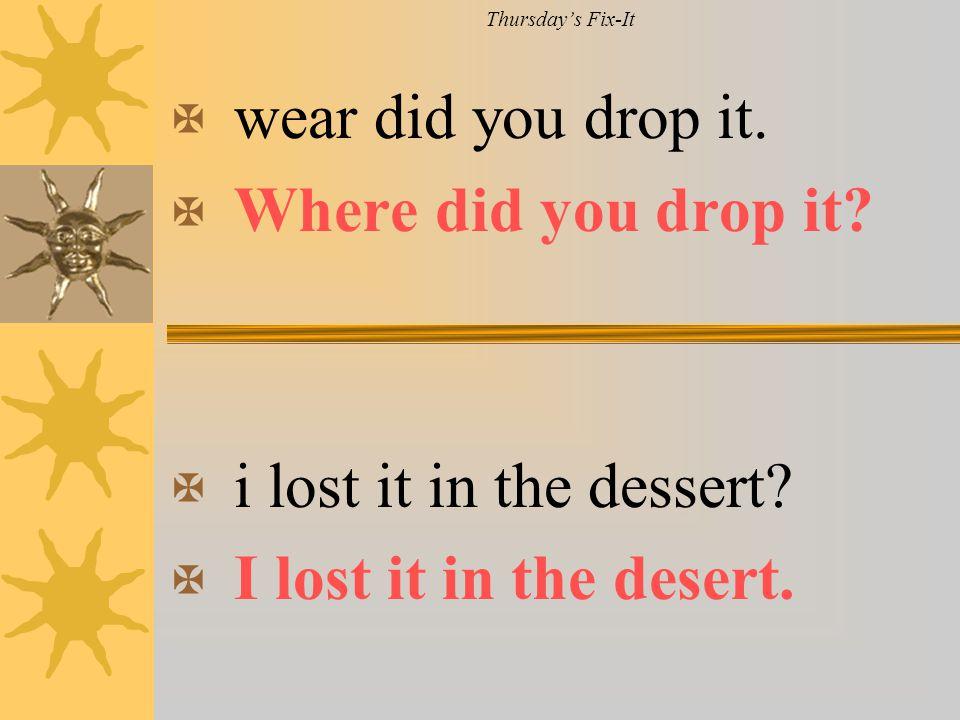 Thursday's Fix-It X wear did you drop it. X Where did you drop it? X i lost it in the dessert? X I lost it in the desert.