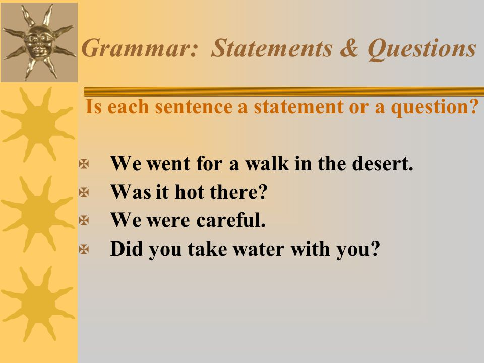 Grammar: Statements & Questions Is each sentence a statement or a question? X We went for a walk in the desert. X Was it hot there? X We were careful.