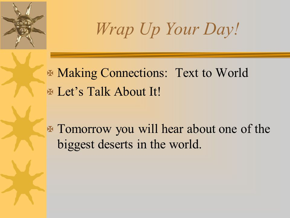 Wrap Up Your Day! X Making Connections: Text to World X Let's Talk About It! X Tomorrow you will hear about one of the biggest deserts in the world.