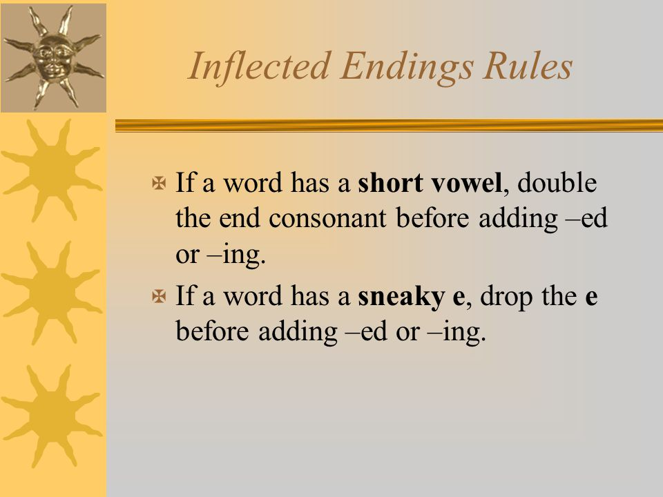 Inflected Endings Rules X If a word has a short vowel, double the end consonant before adding –ed or –ing. X If a word has a sneaky e, drop the e befo
