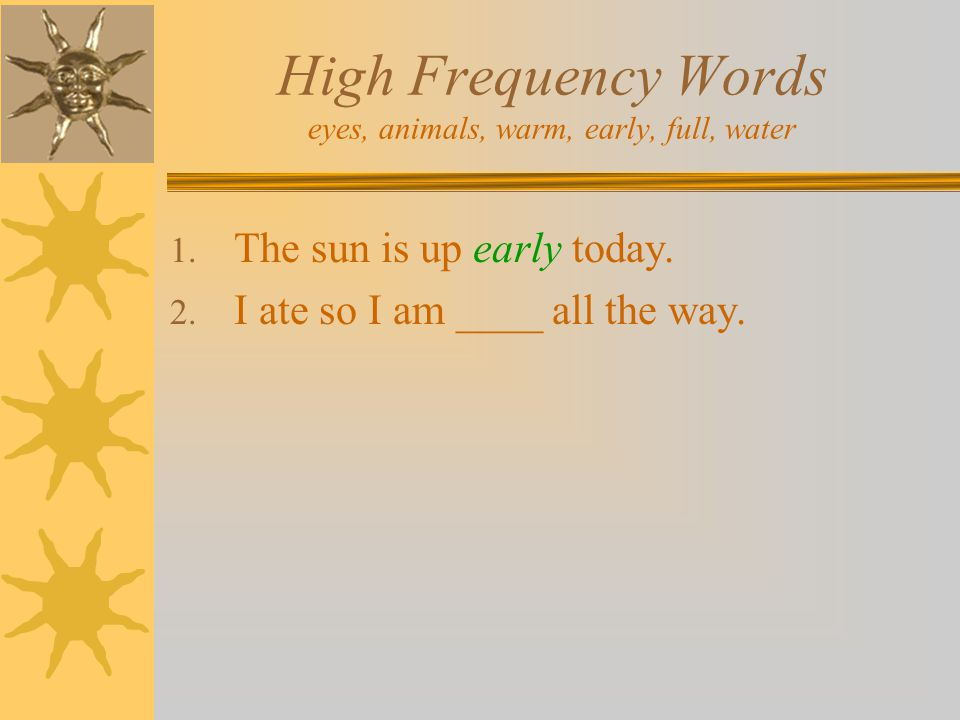High Frequency Words eyes, animals, warm, early, full, water 1. The sun is up early today. 2. I ate so I am ____ all the way.