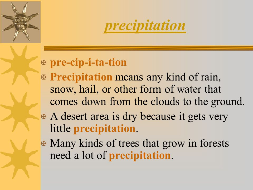 precipitation X pre-cip-i-ta-tion X Precipitation means any kind of rain, snow, hail, or other form of water that comes down from the clouds to the gr