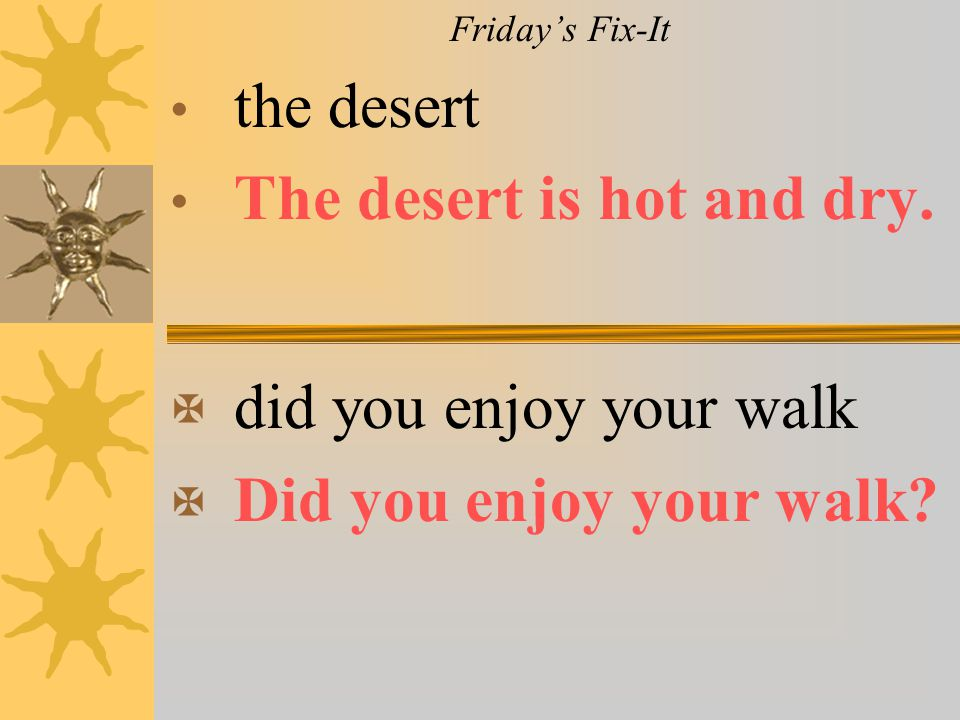 Friday's Fix-It the desert The desert is hot and dry. X did you enjoy your walk X Did you enjoy your walk?