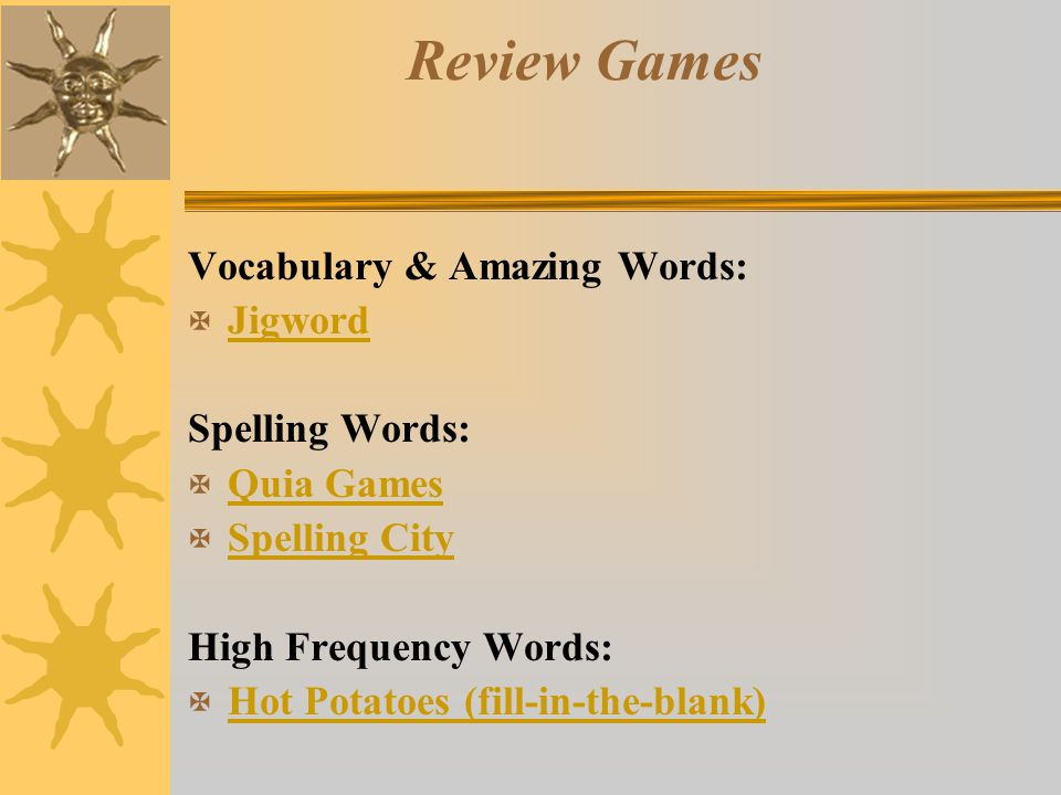 Review Games Vocabulary & Amazing Words: X Jigword Jigword Spelling Words: X Quia Games Quia Games X Spelling City Spelling City High Frequency Words: