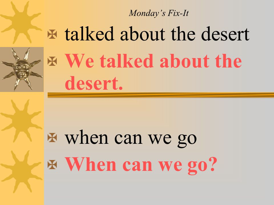Monday's Fix-It X talked about the desert X We talked about the desert. X when can we go X When can we go?