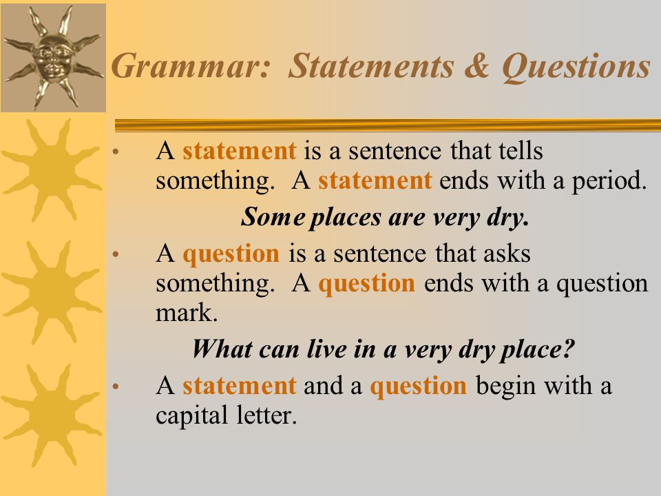 Grammar: Statements & Questions A statement is a sentence that tells something. A statement ends with a period. Some places are very dry. A question i