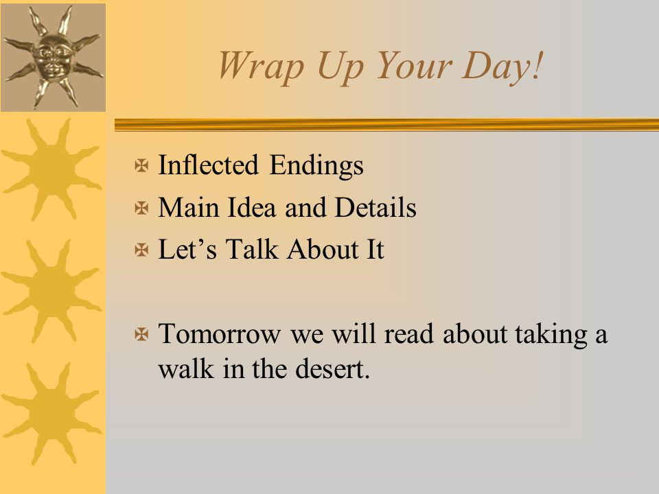 Wrap Up Your Day! X Inflected Endings X Main Idea and Details X Let's Talk About It X Tomorrow we will read about taking a walk in the desert.