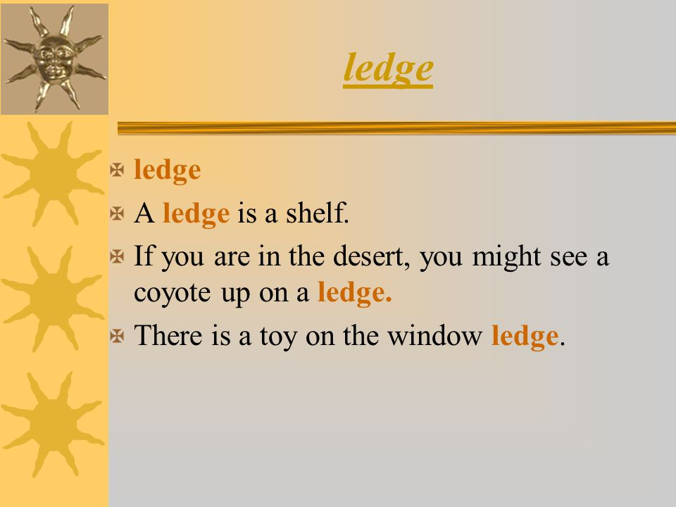 ledge X ledge X A ledge is a shelf. X If you are in the desert, you might see a coyote up on a ledge. X There is a toy on the window ledge.