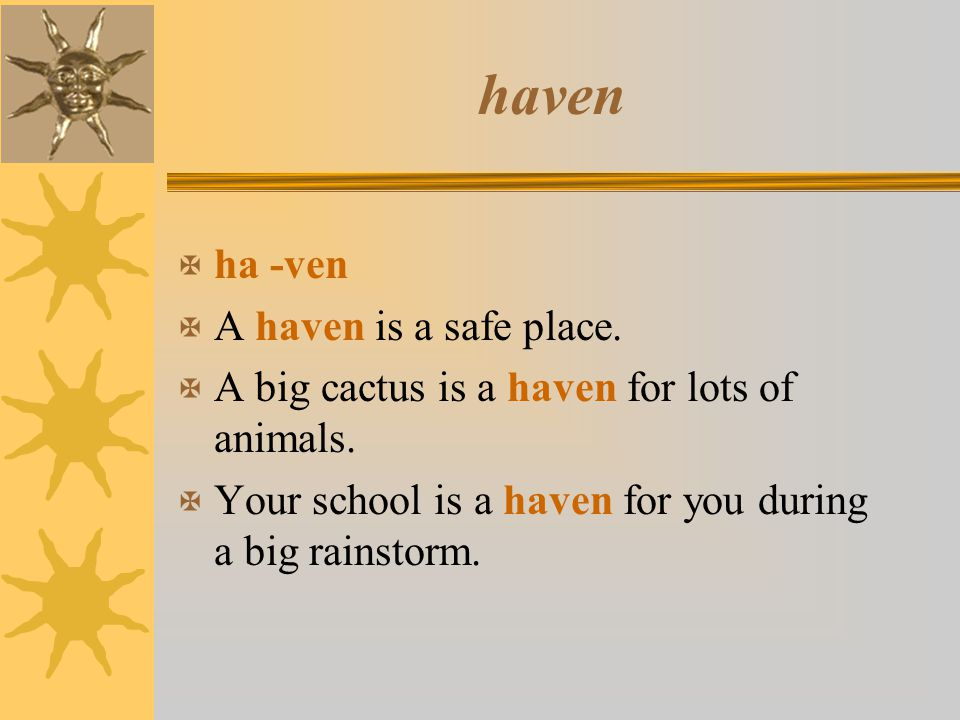 haven X ha -ven X A haven is a safe place. X A big cactus is a haven for lots of animals. X Your school is a haven for you during a big rainstorm.