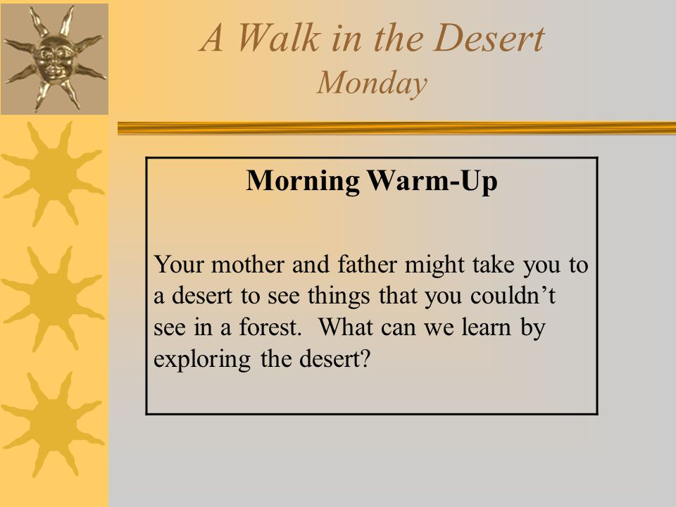 A Walk in the Desert Monday Morning Warm-Up Your mother and father might take you to a desert to see things that you couldn't see in a forest. What ca