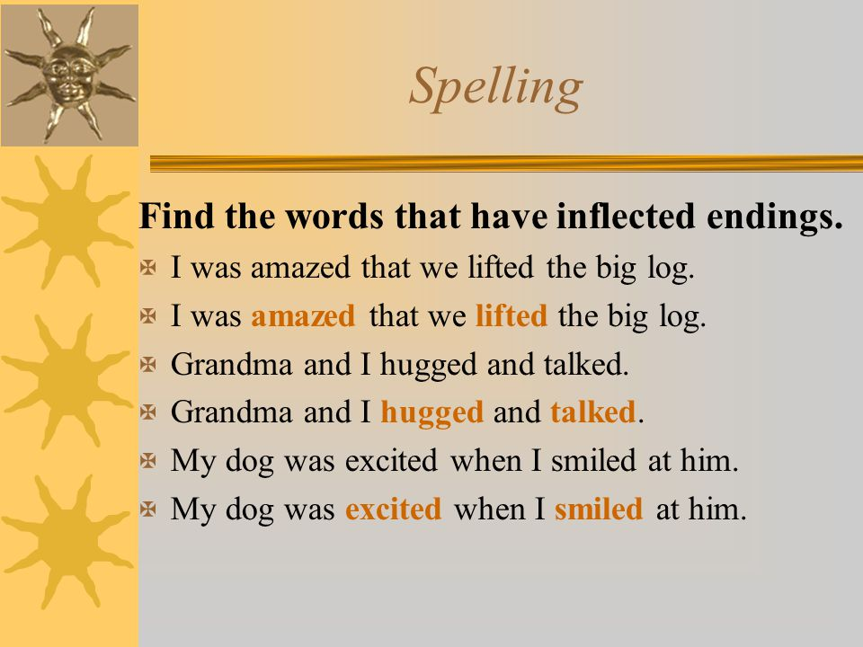 Spelling Find the words that have inflected endings. X I was amazed that we lifted the big log. X Grandma and I hugged and talked. X My dog was excite