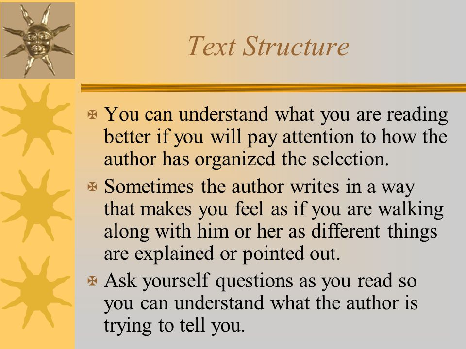 Text Structure X You can understand what you are reading better if you will pay attention to how the author has organized the selection. X Sometimes t