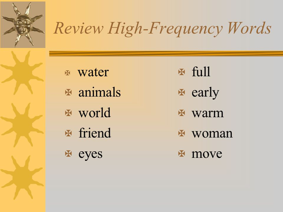 Review High-Frequency Words X water X animals X world X friend X eyes X full X early X warm X woman X move