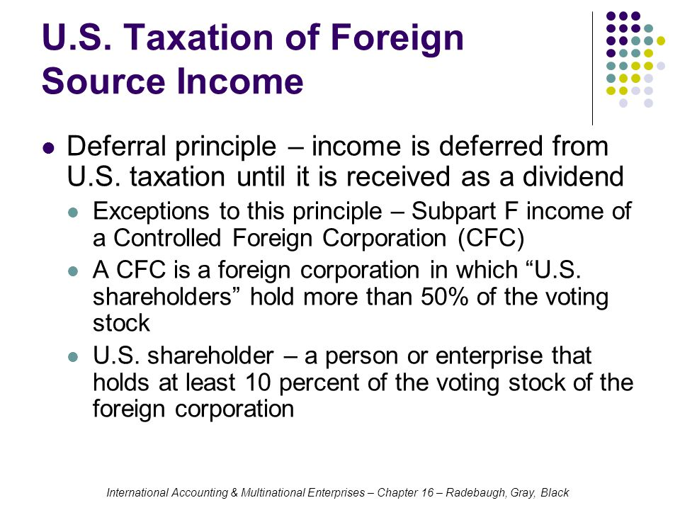 International Accounting & Multinational Enterprises – Chapter 16 – Radebaugh, Gray, Black U.S. Taxation of Foreign Source Income Deferral principle –