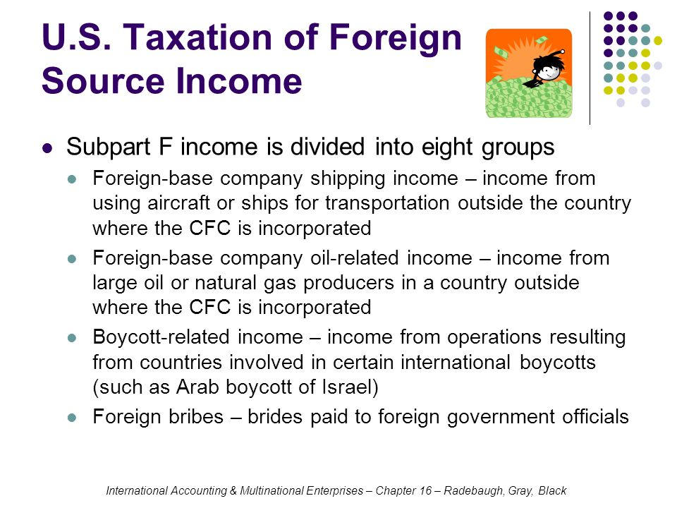 International Accounting & Multinational Enterprises – Chapter 16 – Radebaugh, Gray, Black U.S. Taxation of Foreign Source Income Subpart F income is