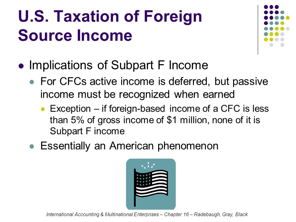 International Accounting & Multinational Enterprises – Chapter 16 – Radebaugh, Gray, Black U.S. Taxation of Foreign Source Income Implications of Subp