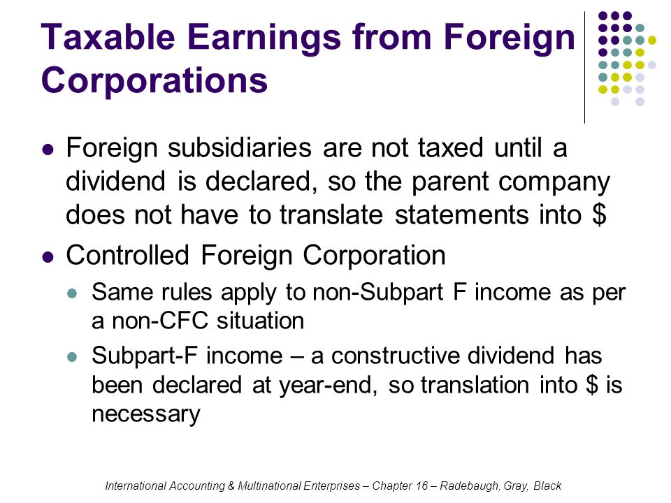 International Accounting & Multinational Enterprises – Chapter 16 – Radebaugh, Gray, Black Taxable Earnings from Foreign Corporations Foreign subsidia