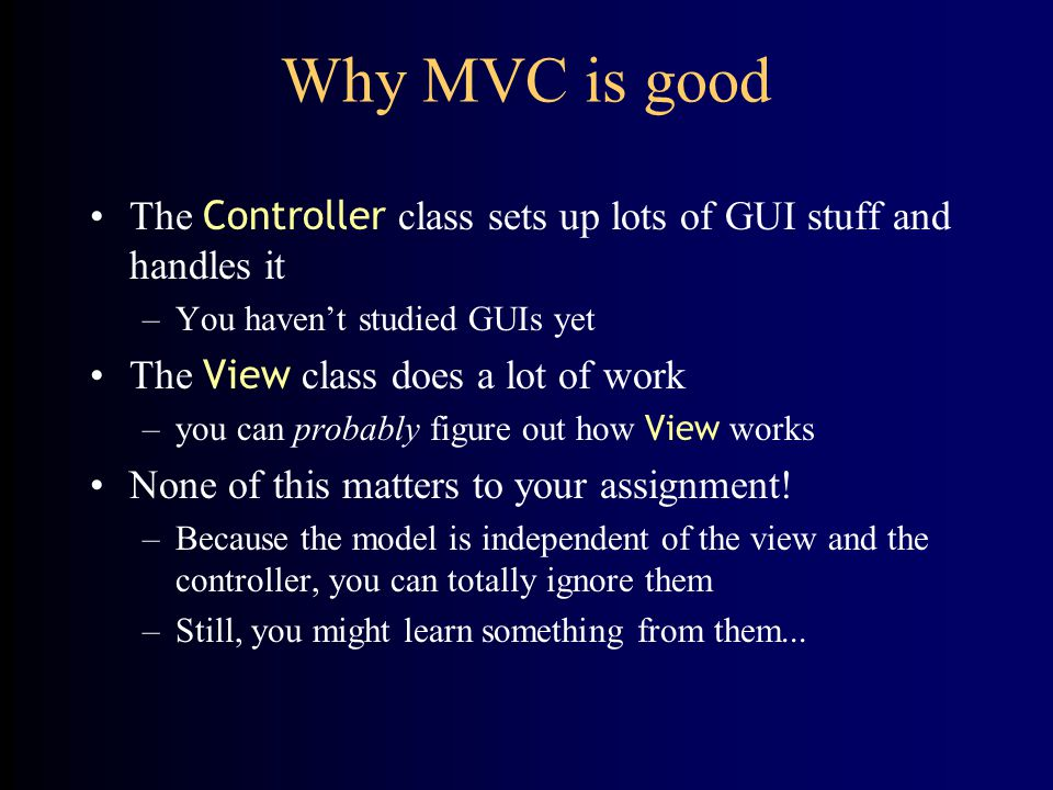 Why MVC is good The Controller class sets up lots of GUI stuff and handles it –You haven't studied GUIs yet The View class does a lot of work –you can