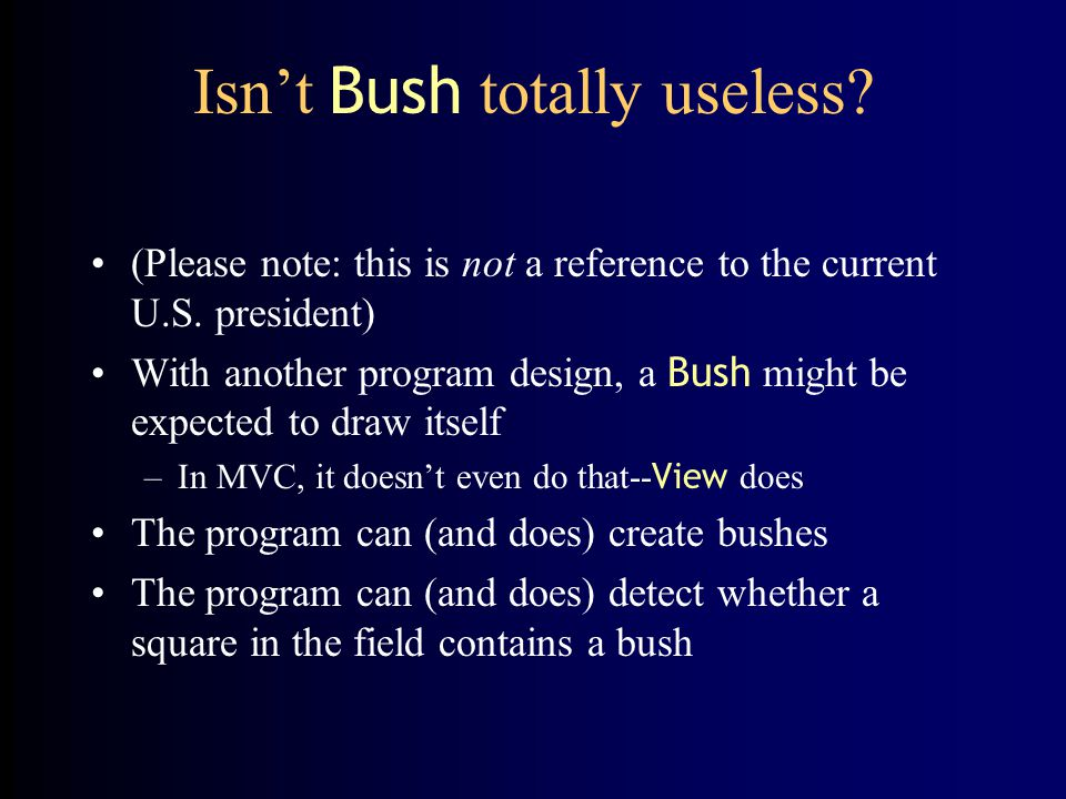 Isn't Bush totally useless? (Please note: this is not a reference to the current U.S. president) With another program design, a Bush might be expected