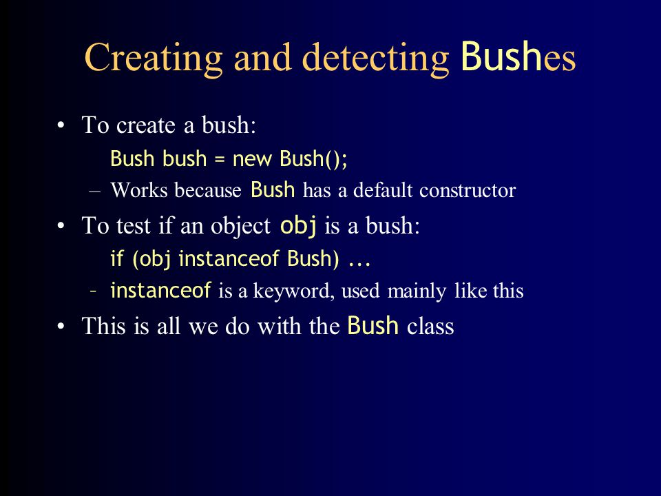 Creating and detecting Bush es To create a bush: Bush bush = new Bush(); –Works because Bush has a default constructor To test if an object obj is a b