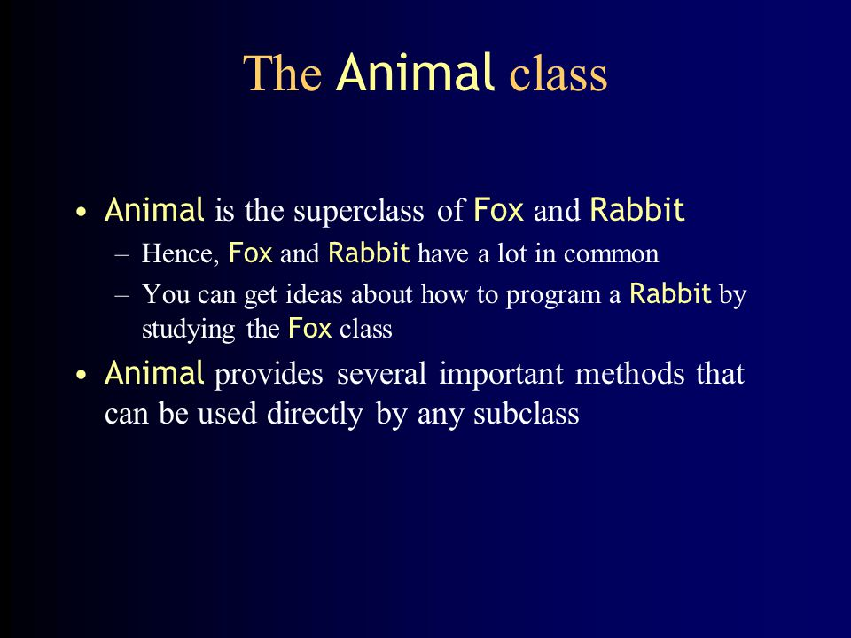The Animal class Animal is the superclass of Fox and Rabbit –Hence, Fox and Rabbit have a lot in common –You can get ideas about how to program a Rabb