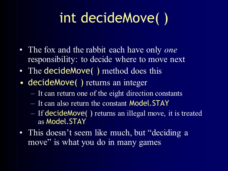 int decideMove( ) The fox and the rabbit each have only one responsibility: to decide where to move next The decideMove( ) method does this decideMove