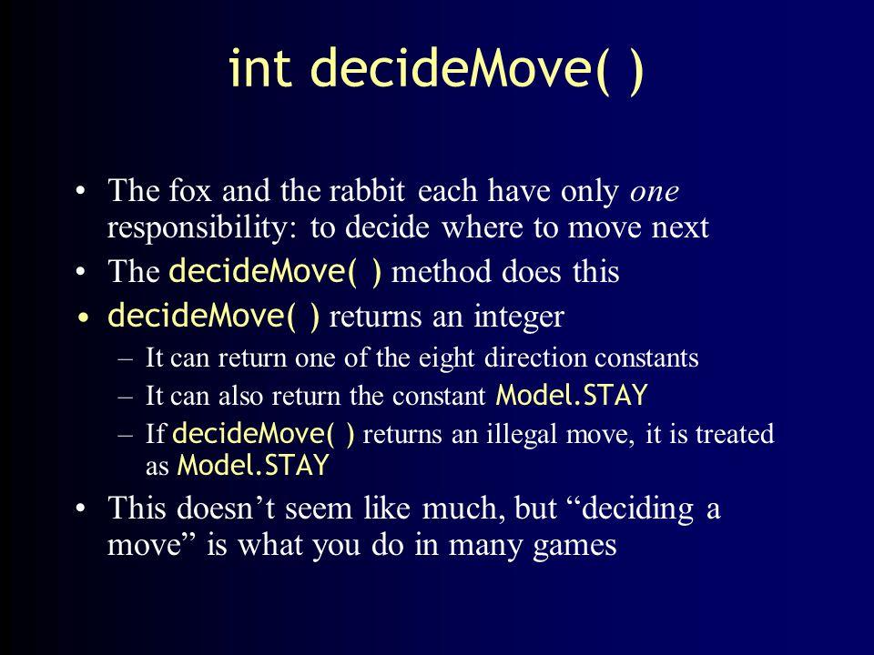 How the rabbit moves The rabbit is stupid int decideMove( ) { return random(Model.MIN_DIRECTION, Model.MAX_DIRECTION); } No wonder he gets eaten so often.