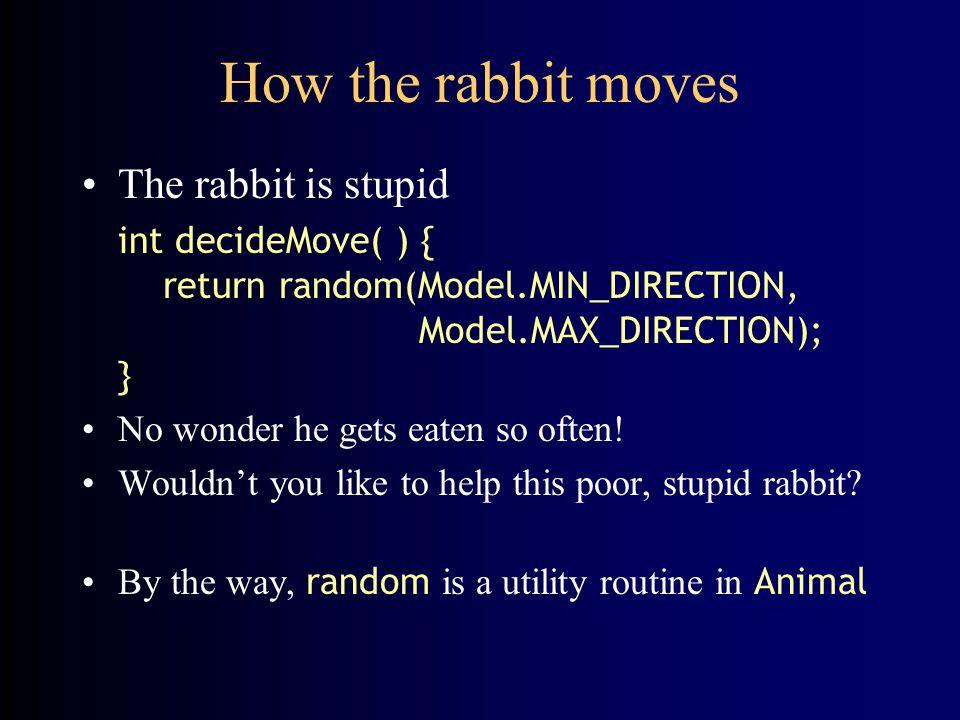 How the rabbit moves The rabbit is stupid int decideMove( ) { return random(Model.MIN_DIRECTION, Model.MAX_DIRECTION); } No wonder he gets eaten so of