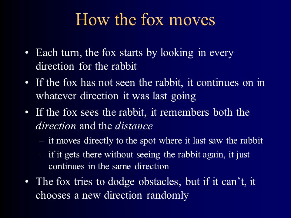 How the fox moves Each turn, the fox starts by looking in every direction for the rabbit If the fox has not seen the rabbit, it continues on in whatev