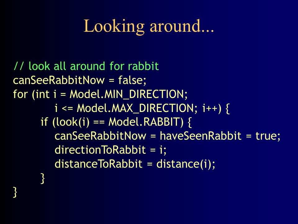 Heading toward the rabbit // if rabbit has been seen recently (not necessarily // this time), move toward its last known position if (haveSeenRabbit) { if (distanceToRabbit > 0) { distanceToRabbit--; return directionToRabbit; } else { // rabbit was here--where did it go.