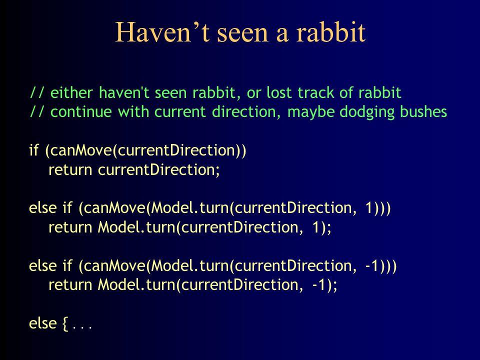 Can't move ahead, can't dodge bush else { currentDirection = Model.random(Model.MIN_DIRECTION, Model.MAX_DIRECTION); for (int i = 0; i < 8; i++) { if (canMove(currentDirection)) return currentDirection; else currentDirection = Model.turn(currentDirection, 1); } // stuck.