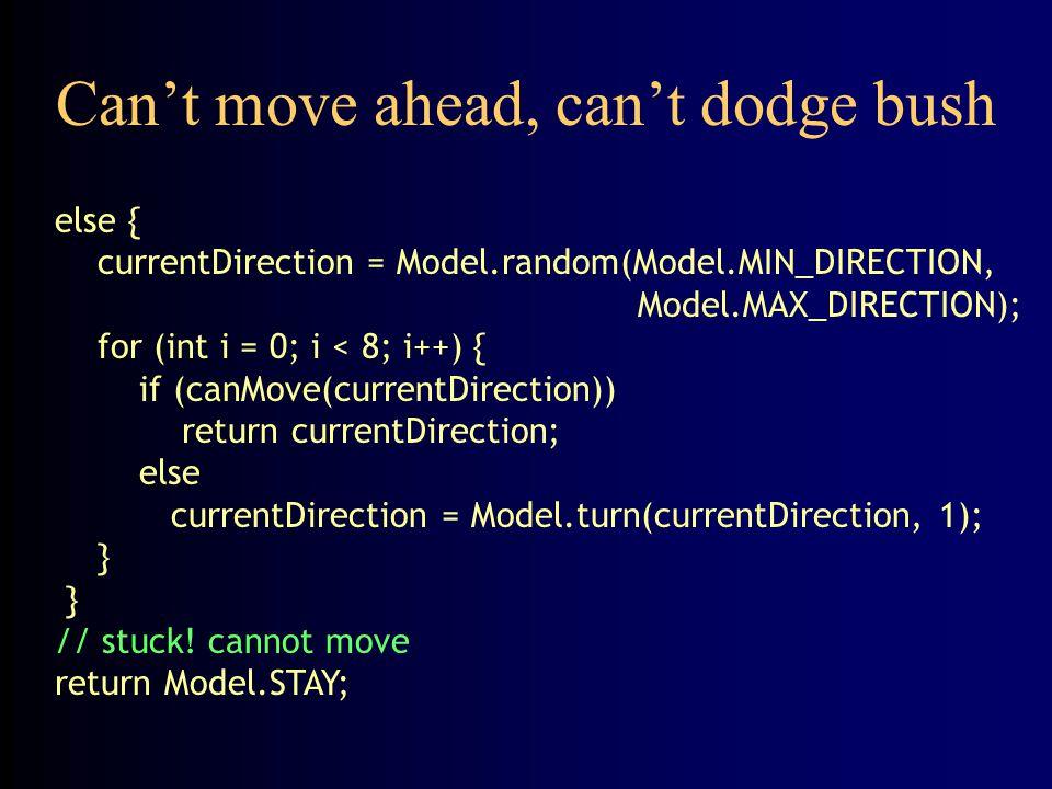 Can't move ahead, can't dodge bush else { currentDirection = Model.random(Model.MIN_DIRECTION, Model.MAX_DIRECTION); for (int i = 0; i < 8; i++) { if