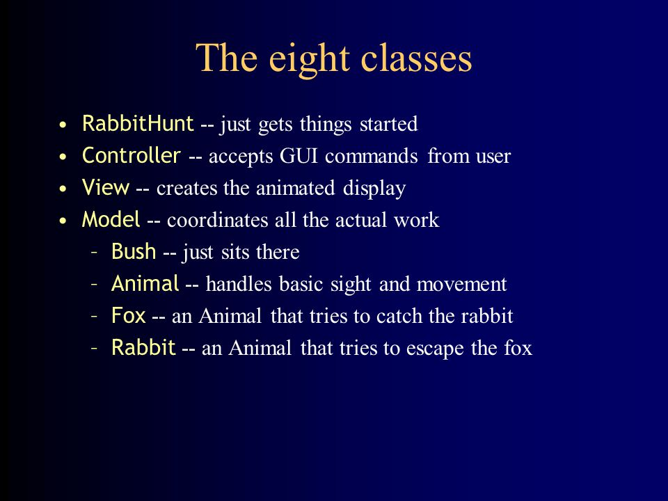 RabbitHunt I public class RabbitHunt { // class variables private static Object[ ][ ] field; private static Model model; private static View view; private static Controller controller; static int numberOfRows; static int numberOfColumns;