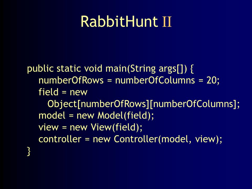 RabbitHunt II public static void main(String args[]) { numberOfRows = numberOfColumns = 20; field = new Object[numberOfRows][numberOfColumns]; model =
